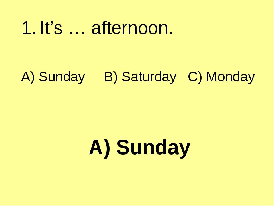 A) Sunday It's … afternoon. A) Sunday B) Saturday C) Monday