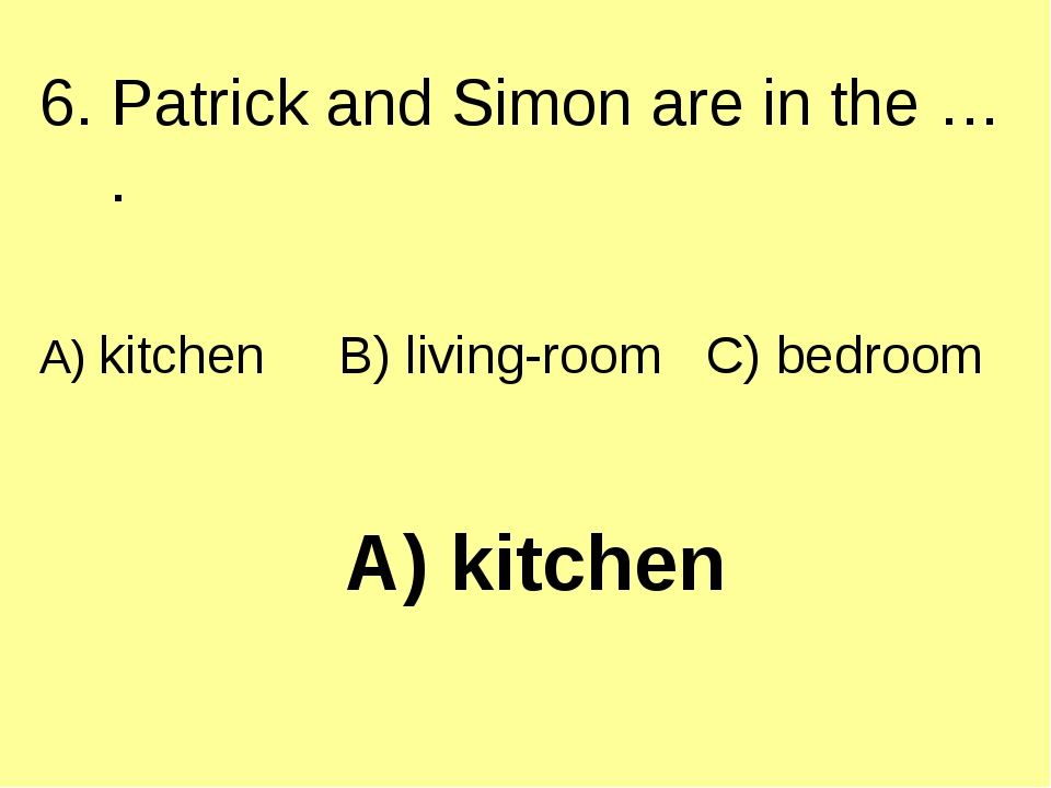 A) kitchen 6. Patrick and Simon are in the … . A) kitchen B) living-room C) b...