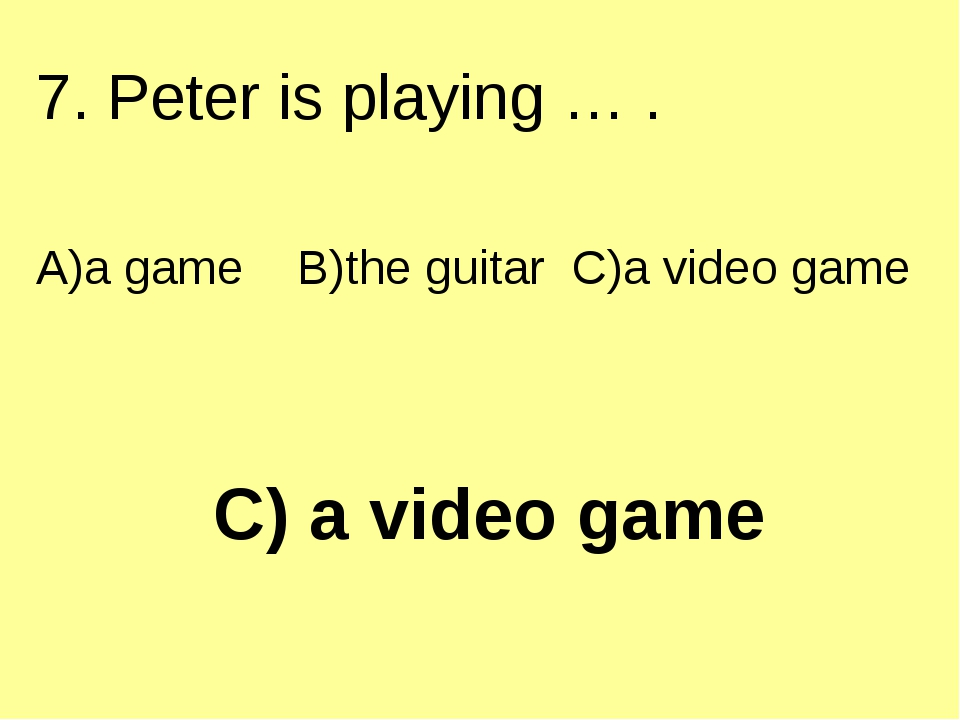 C) a video game 7. Peter is playing … . A)a game B)the guitar C)a video game