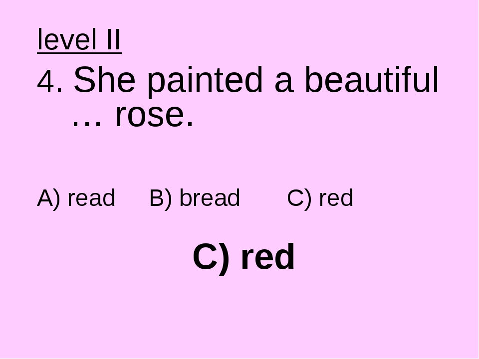 C) red level II 4. She painted a beautiful … rose. A) read B) bread C) red