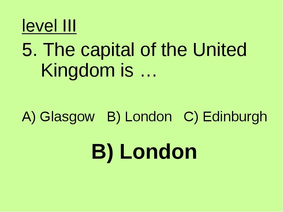 B) London level III 5. The capital of the United Kingdom is … A) Glasgow B) L...