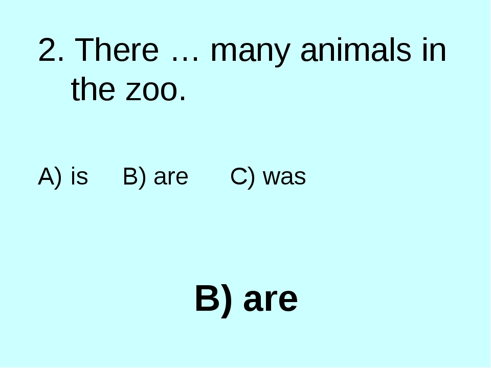 B) are 2. There … many animals in the zoo. is B) are C) was
