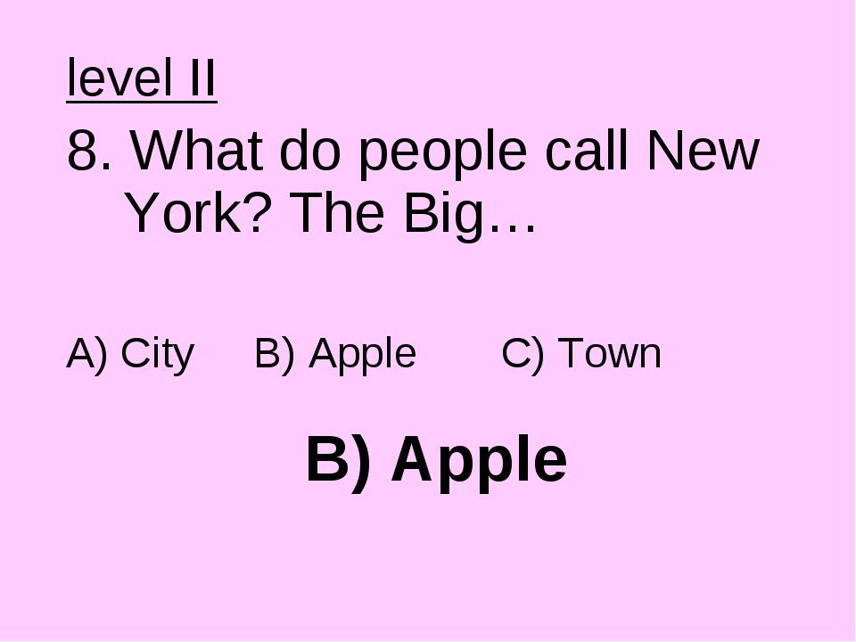 B) Apple level II 8. What do people call New York? The Big… A) City B) Apple...