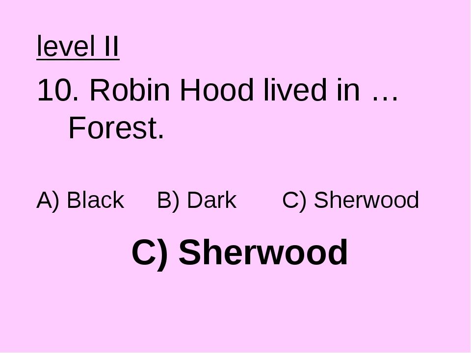 C) Sherwood level II 10. Robin Hood lived in … Forest. A) Black B) Dark C) Sh...