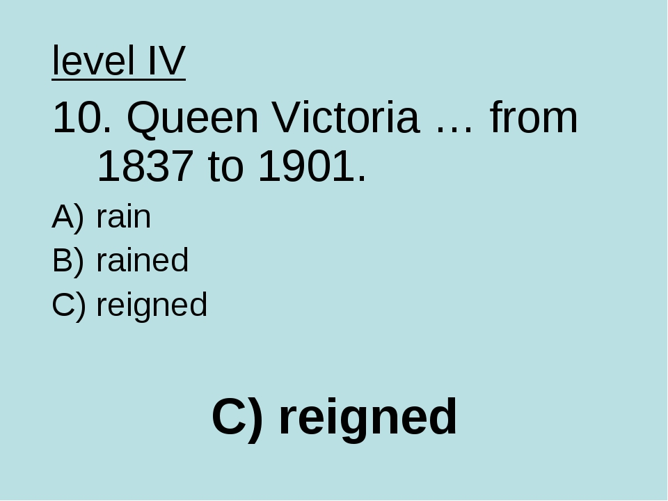 C) reigned level IV 10. Queen Victoria … from 1837 to 1901. rain rained reigned