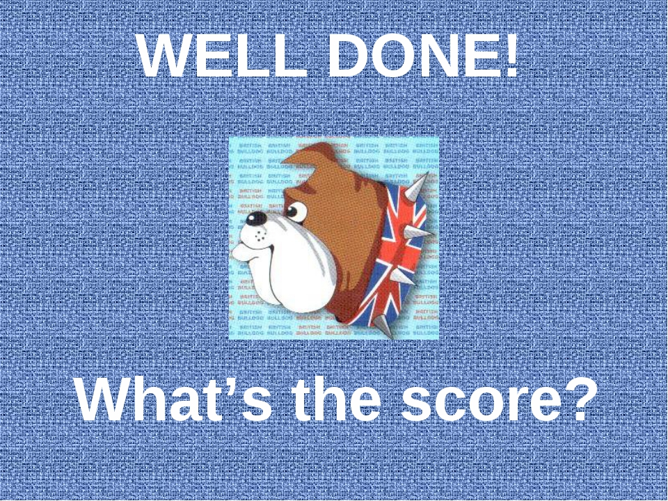 WELL DONE! What's the score?