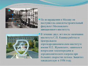 По возвращении в Москву он поступил на самолетостроительный факультет Московс