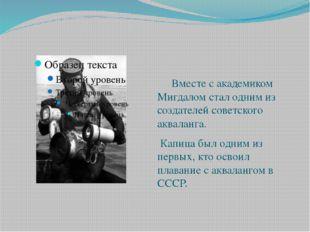 Вместе с академиком Мигдалом стал одним из создателей советского акваланга.