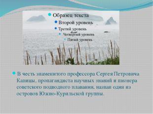 В честь знаменитого профессора Сергея Петровича Капицы, пропагандиста научных