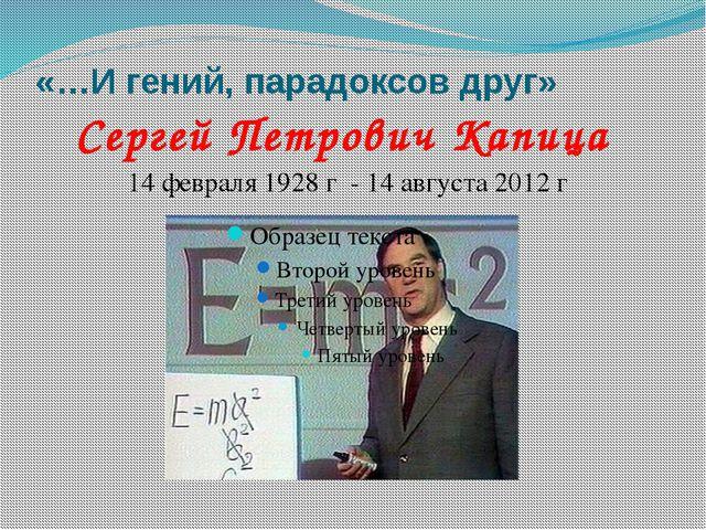 «…И гений, парадоксов друг» Сергей Петрович Капица 14 февраля 1928 г - 14 авг...