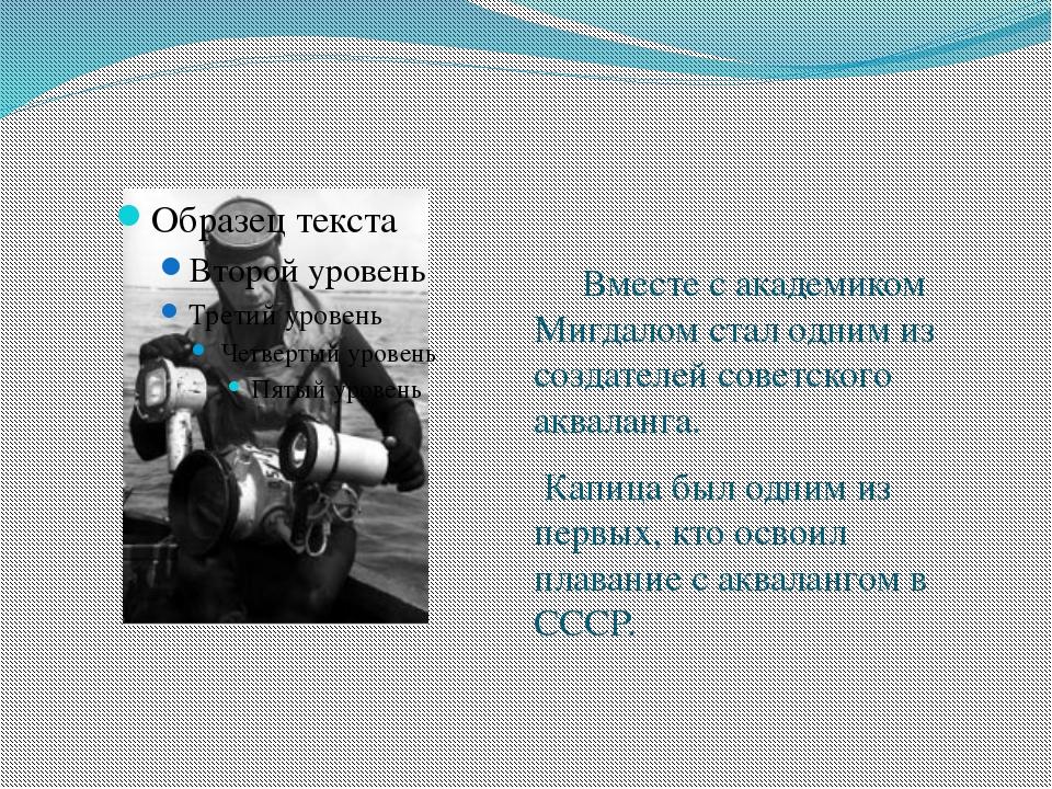 Вместе с академиком Мигдалом стал одним из создателей советского акваланга....