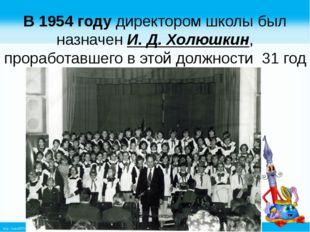 В 1954 году директором школы был назначен И. Д. Холюшкин, проработавшего в эт