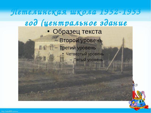 Петелинская школа 1952-1953 год (центральное здание школы) http://linda6035.u...