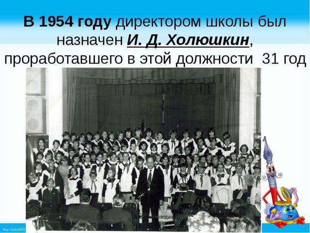 В 1954 году директором школы был назначен И. Д. Холюшкин, проработавшего в эт...