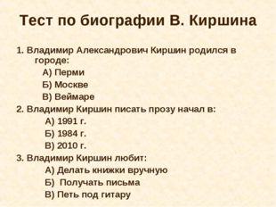 Тест по биографии В. Киршина 1. Владимир Александрович Киршин родился в город