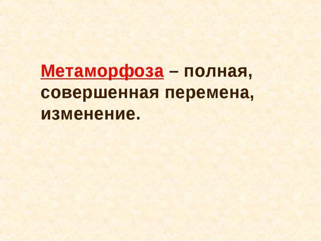 Метаморфоза – полная, совершенная перемена, изменение.