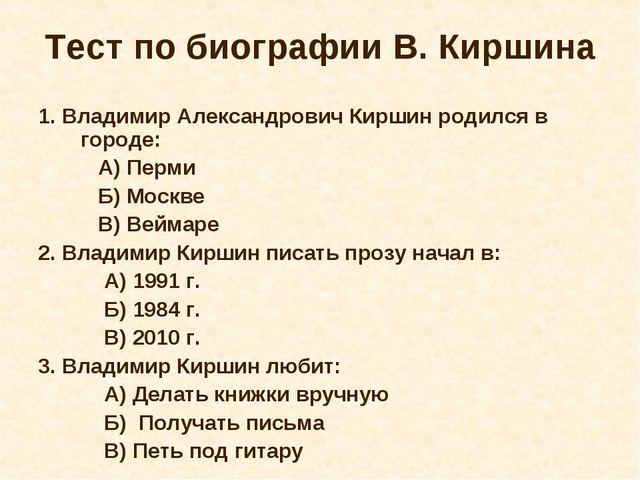 Тест по биографии В. Киршина 1. Владимир Александрович Киршин родился в город...