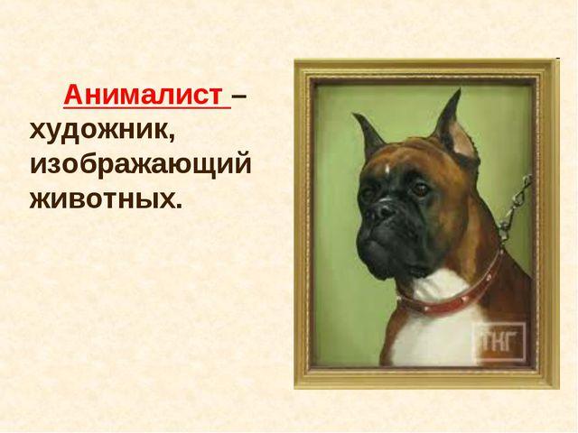 Анималист – художник, изображающий животных.