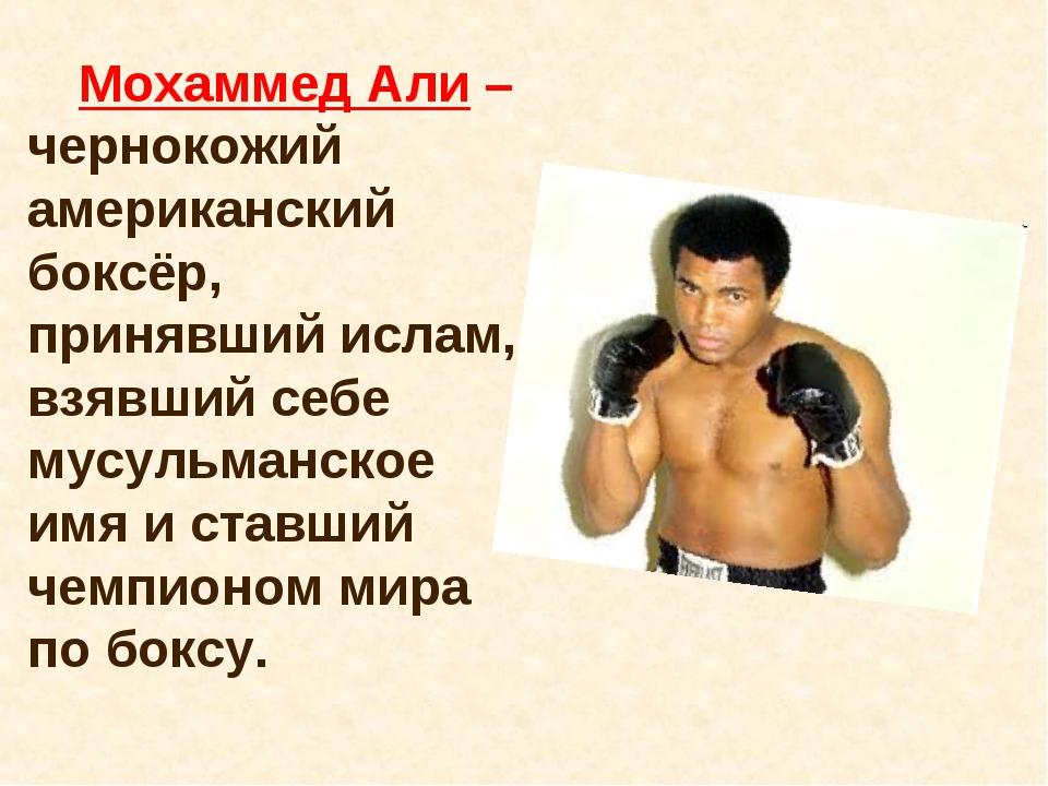 Мохаммед Али – чернокожий американский боксёр, принявший ислам, взявший себе...