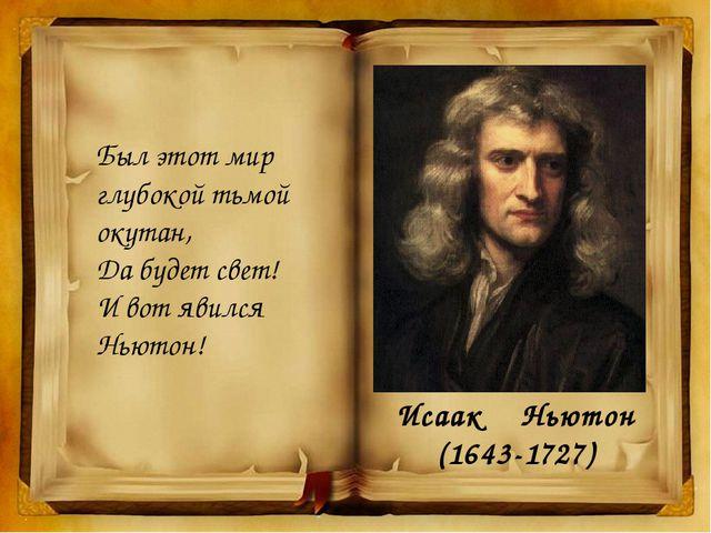 Был этот мир глубокой тьмой окутан, Да будет свет! И вот явился Ньютон! Исаак...
