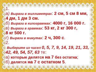 1. а) Вырази в миллиметрах: 2 см, 5 см 8 мм, 4 дм, 1 дм 3 см. б) Вырази в кил