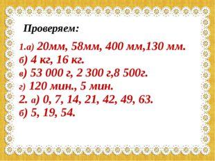 Проверяем: 1.а) 20мм, 58мм, 400 мм,130 мм. б) 4 кг, 16 кг. в) 53 000 г, 2 300