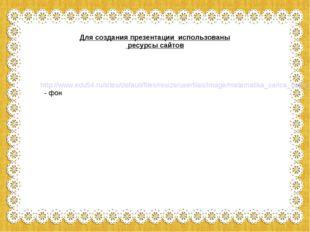 Для создания презентации использованы ресурсы сайтов http://www.edu54.ru/site