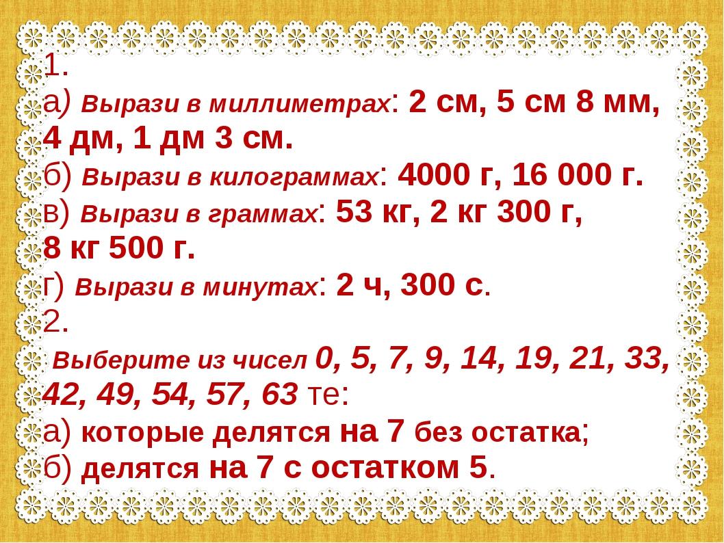 1. а) Вырази в миллиметрах: 2 см, 5 см 8 мм, 4 дм, 1 дм 3 см. б) Вырази в кил...