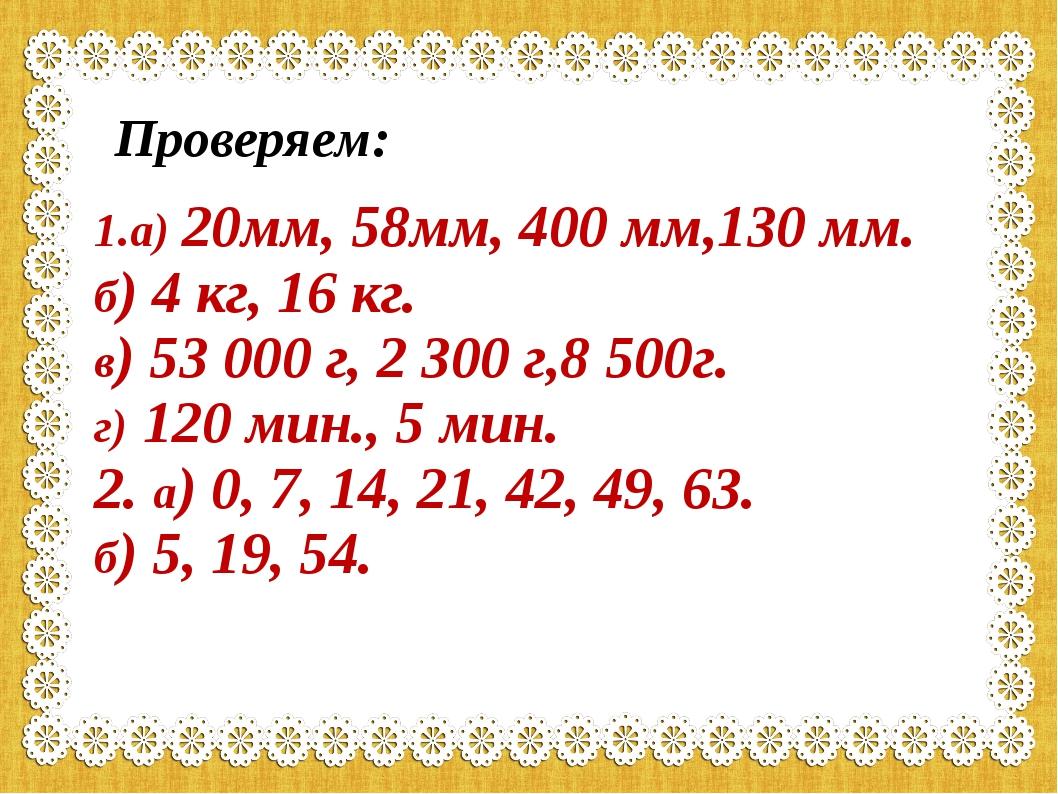 Проверяем: 1.а) 20мм, 58мм, 400 мм,130 мм. б) 4 кг, 16 кг. в) 53 000 г, 2 300...