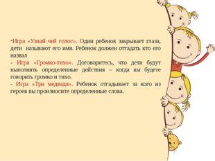 Игра «Узнай чей голос». Один ребенок закрывает глаза, дети называют его имя.