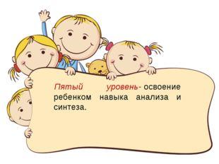 Пятый уровень-освоение ребенком навыка анализа и синтеза.