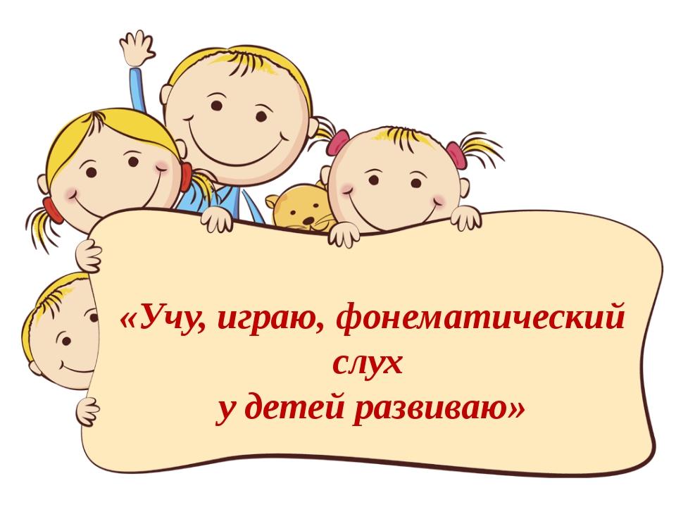 «Учу, играю, фонематический слух у детей развиваю»