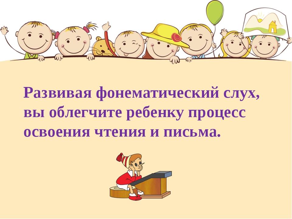 Развивая фонематический слух, вы облегчите ребенку процесс освоения чтения и...