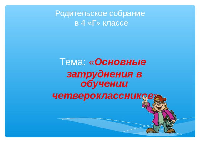 Родительское собрание в 4 «Г» классе Тема: «Основные затруднения в обучении ч...