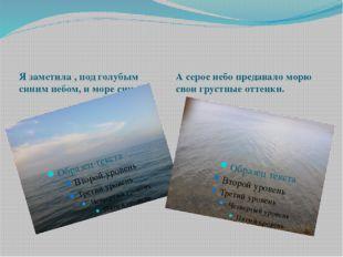 Я заметила , под голубым синим небом, и море синее. А серое небо предавало м