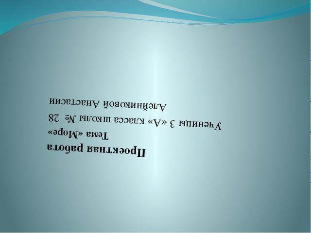 Проектная работа Тема «Море» Ученицы 3 «А» класса школы № 28 Алейниковой Ана...
