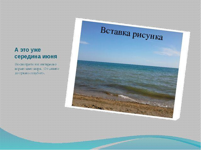А это уже середина июня Посмотрите как интересно играет цвет моря. От синего...