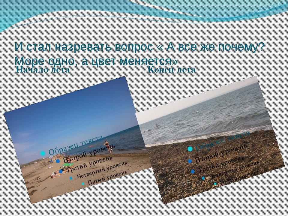 И стал назревать вопрос « А все же почему? Море одно, а цвет меняется» Начало...