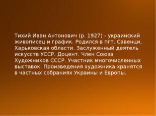 Тихий Иван Антонович (р. 1927) - украинский живописец и график. Родился в пгт