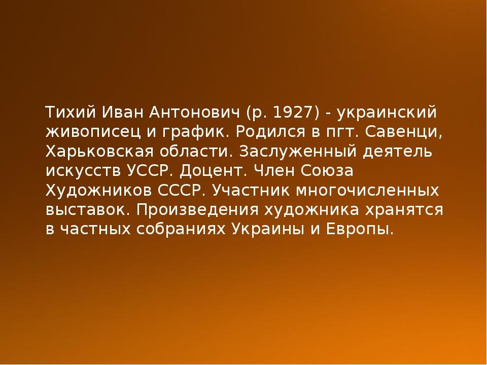 Тихий Иван Антонович (р. 1927) - украинский живописец и график. Родился в пгт...