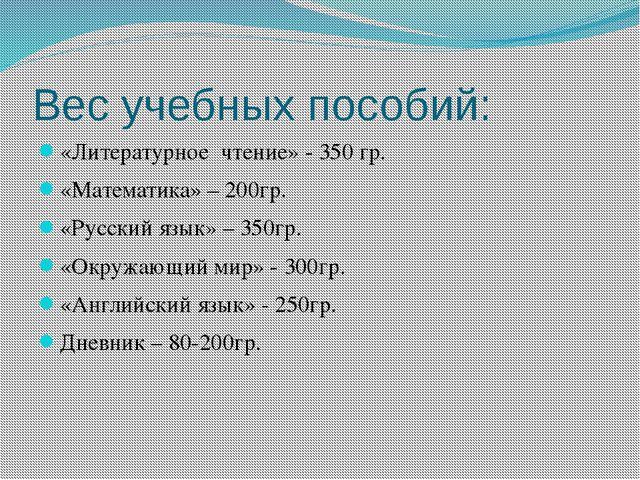 Вес учебных пособий: «Литературное чтение» - 350 гр. «Математика» – 200гр. «Р...