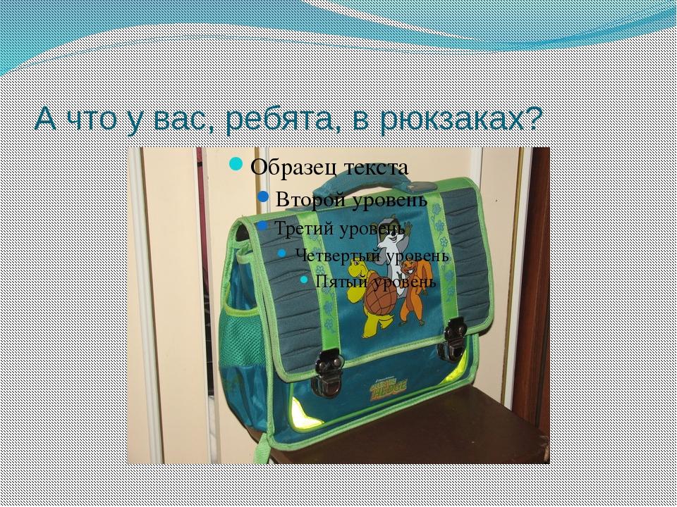 А что у вас, ребята, в рюкзаках?