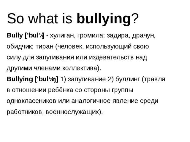 So what is bullying? Bully ['bulɪ] - хулиган, громила; задира, драчун, обидчи...