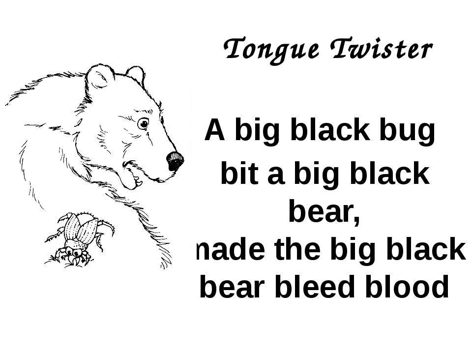 Tongue Twister A big black bug bit a big black bear, made the big black bear...