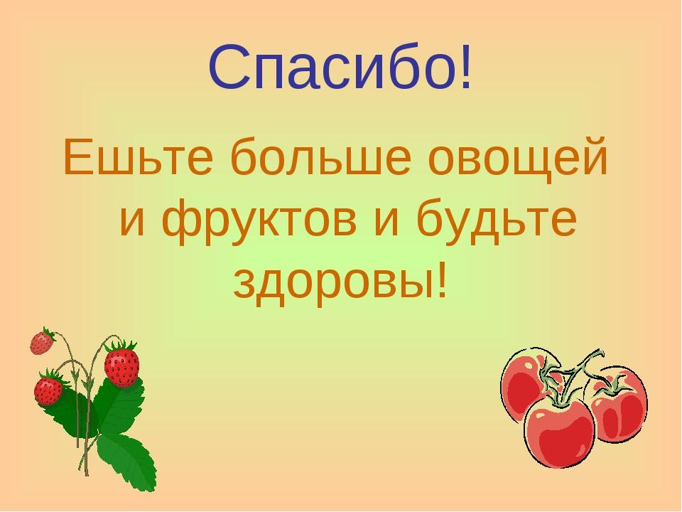 Спасибо! Ешьте больше овощей и фруктов и будьте здоровы!