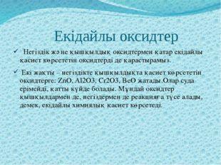 Екідайлы оксидтер Негіздік және қышқылдық оксидтермен қатар екідайлы қасиет