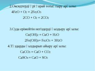 2.Оксидтерді әрі қарай тотықтыру арқылы: 4FeO + O2 = 2Fe2O3 2CO + O2 = 2C