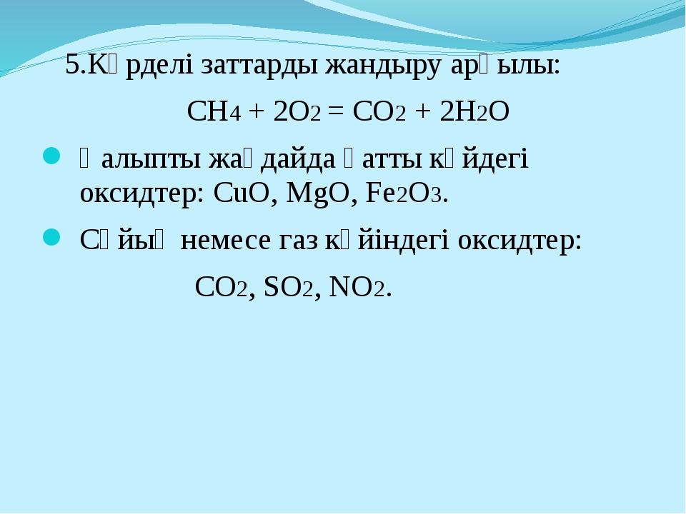 5.Күрделі заттарды жандыру арқылы: CH4 + 2O2 = CO2 + 2H2O Қалыпты жағдайда қ...