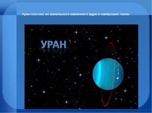 Уран состоит из маленького каменного ядра и замёрзших газов.