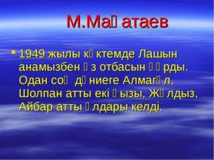 М.Мақатаев 1949 жылы көктемде Лашын анамызбен өз отбасын құрды. Одан соң дүн